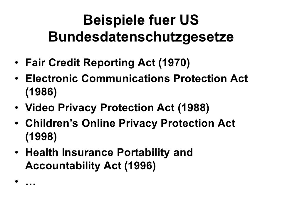 Beispiele fuer US Bundesdatenschutzgesetze Fair Credit Reporting Act (1970) Electronic Communications Protection Act (1986) Video Privacy Protection Act (1988) Childrens Online Privacy Protection Act (1998) Health Insurance Portability and Accountability Act (1996) …