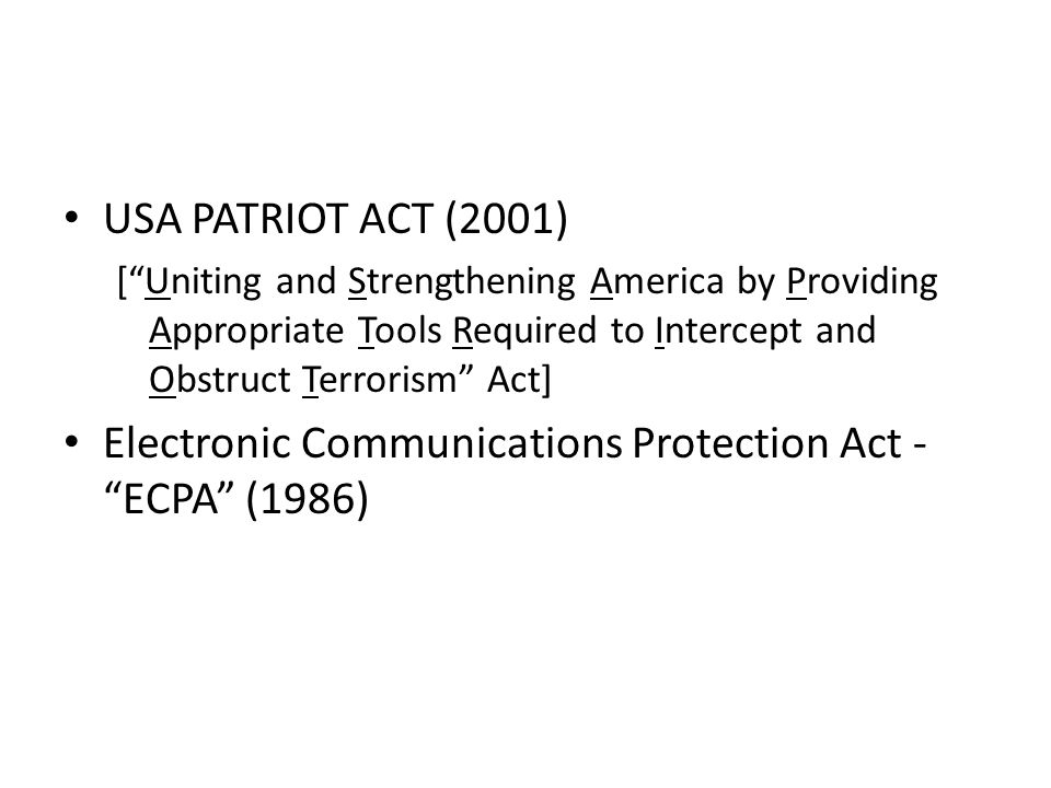 USA PATRIOT ACT (2001) [Uniting and Strengthening America by Providing Appropriate Tools Required to Intercept and Obstruct Terrorism Act] Electronic Communications Protection Act - ECPA (1986)