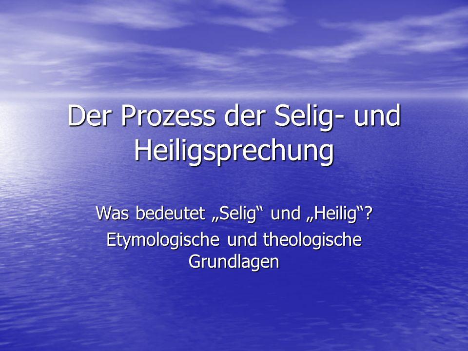 Der Prozess der Selig- und Heiligsprechung Was bedeutet Selig und Heilig? Etymologische und theologische Grundlagen