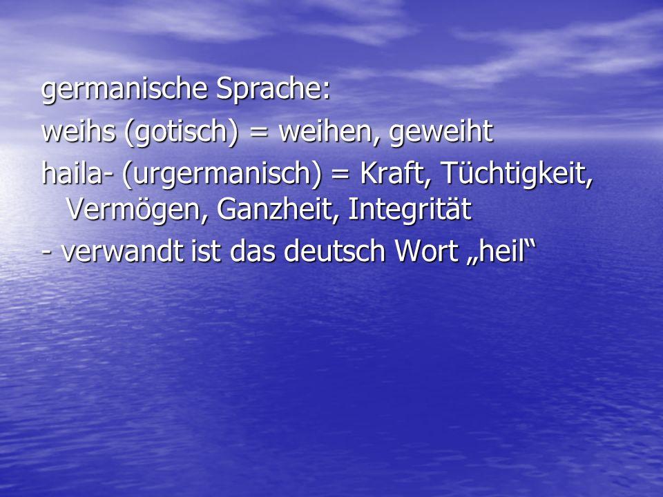 germanische Sprache: weihs (gotisch) = weihen, geweiht haila- (urgermanisch) = Kraft, Tüchtigkeit, Vermögen, Ganzheit, Integrität - verwandt ist das d