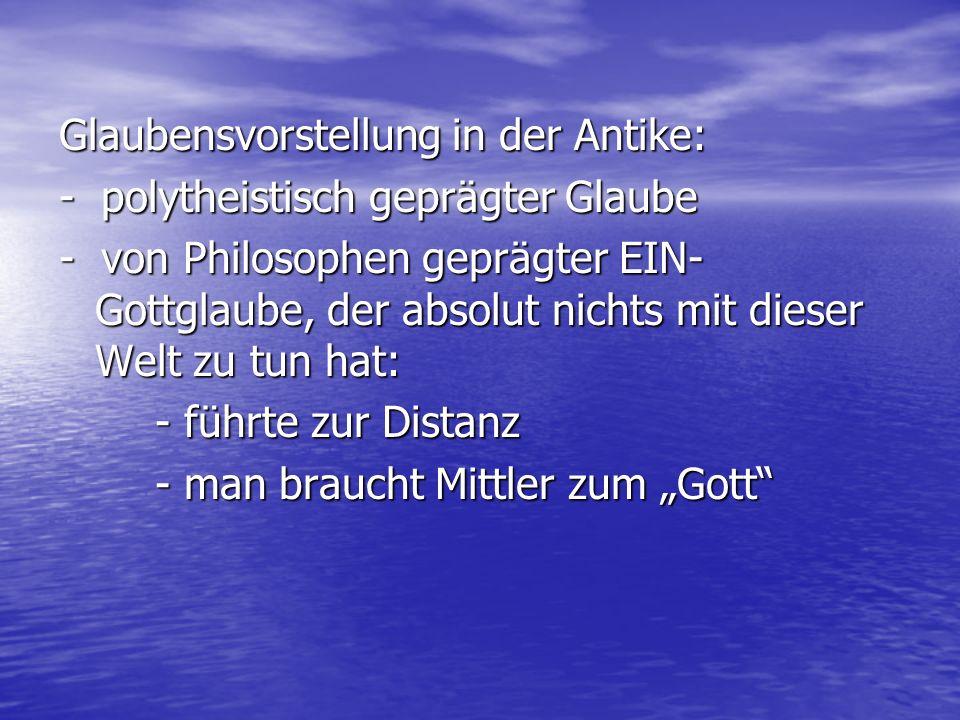 Glaubensvorstellung in der Antike: - polytheistisch geprägter Glaube - von Philosophen geprägter EIN- Gottglaube, der absolut nichts mit dieser Welt z