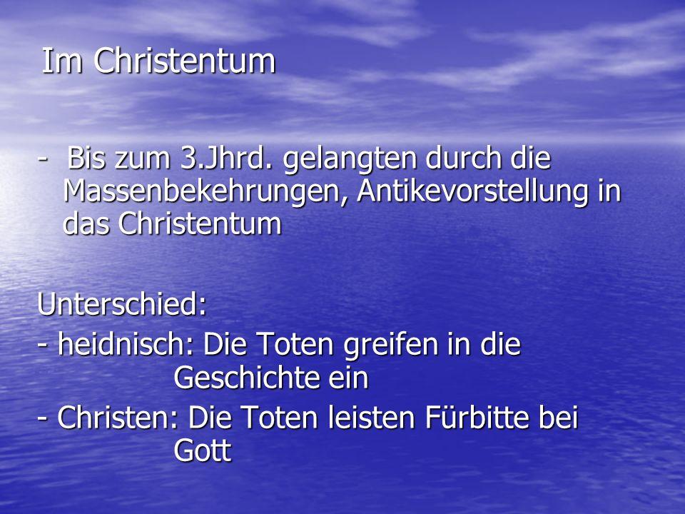 - Bis zum 3.Jhrd. gelangten durch die Massenbekehrungen, Antikevorstellung in das Christentum Unterschied: - heidnisch: Die Toten greifen in die Gesch