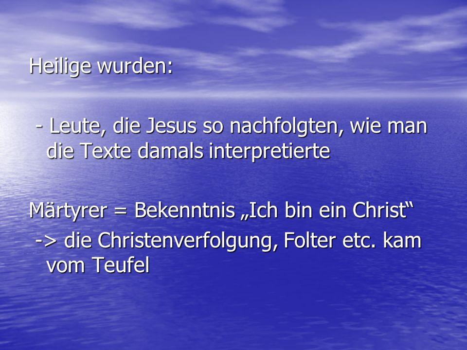 Heilige wurden: - Leute, die Jesus so nachfolgten, wie man die Texte damals interpretierte - Leute, die Jesus so nachfolgten, wie man die Texte damals
