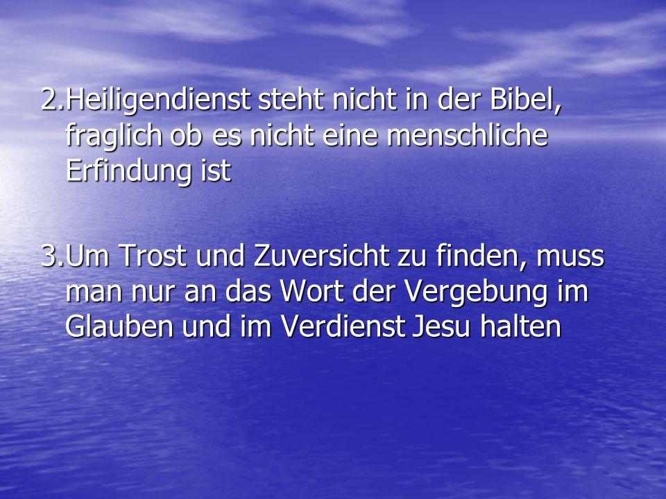 2.Heiligendienst steht nicht in der Bibel, fraglich ob es nicht eine menschliche Erfindung ist 3.Um Trost und Zuversicht zu finden, muss man nur an da