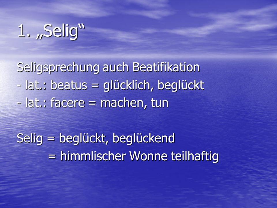 1. Selig Seligsprechung auch Beatifikation - lat.: beatus = glücklich, beglückt - lat.: facere = machen, tun Selig = beglückt, beglückend = himmlische