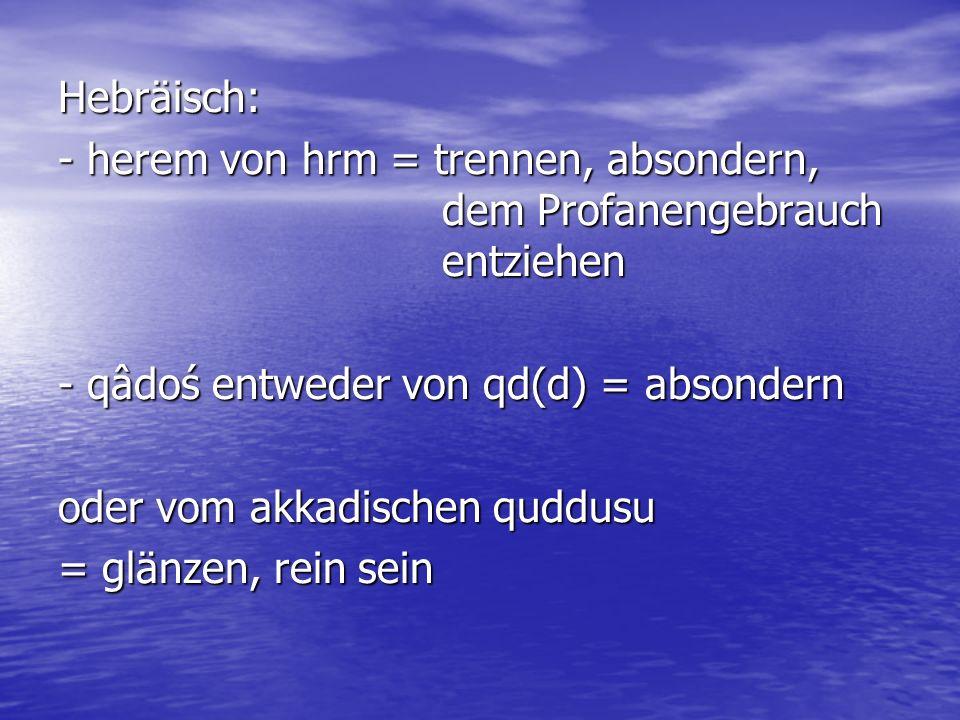 Hebräisch: - herem von hrm = trennen, absondern, dem Profanengebrauch entziehen - qâdoś entweder von qd(d) = absondern oder vom akkadischen quddusu =