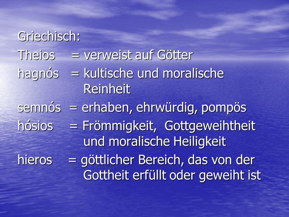 Griechisch: Theios = verweist auf Götter hagnós = kultische und moralische Reinheit semnós = erhaben, ehrwürdig, pompös hósios = Frömmigkeit, Gottgewe