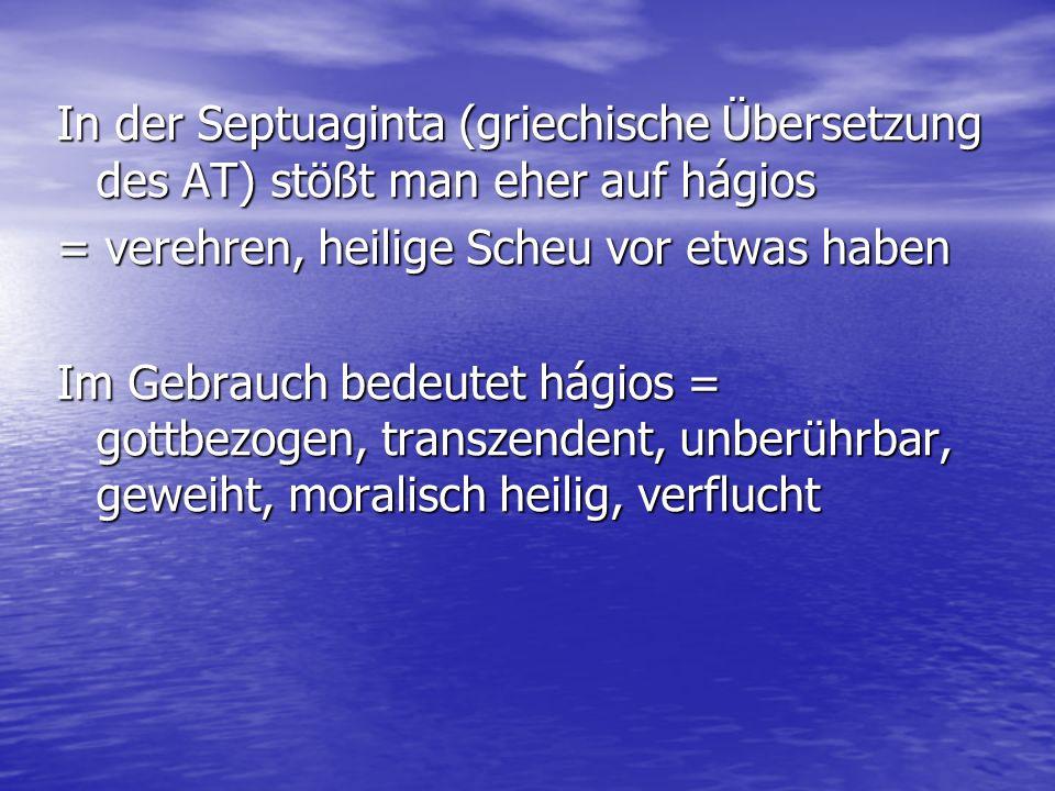 In der Septuaginta (griechische Übersetzung des AT) stößt man eher auf hágios = verehren, heilige Scheu vor etwas haben Im Gebrauch bedeutet hágios =