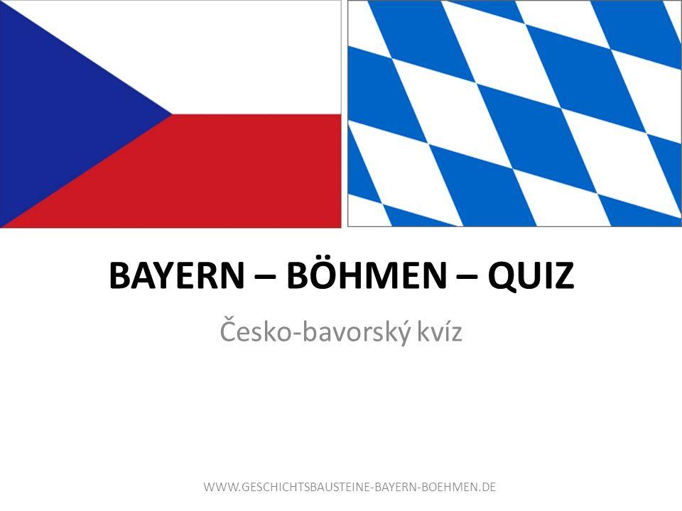 BAYERN – BÖHMEN – QUIZ Česko-bavorský kvíz WWW.GESCHICHTSBAUSTEINE-BAYERN-BOEHMEN.DE