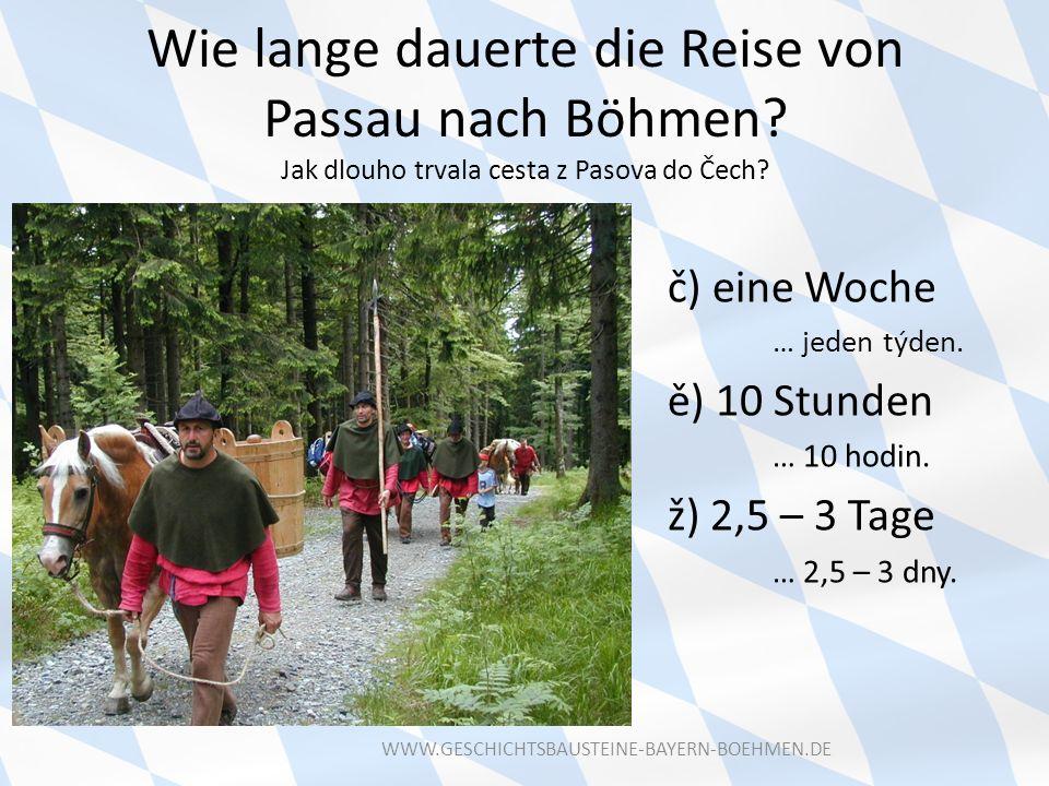 Wie lange dauerte die Reise von Passau nach Böhmen? Jak dlouho trvala cesta z Pasova do Čech? č) eine Woche … jeden týden. ě) 10 Stunden … 10 hodin. ž
