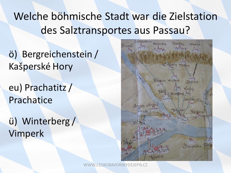 Welche böhmische Stadt war die Zielstation des Salztransportes aus Passau? ö) Bergreichenstein / Kašperské Hory eu) Prachatitz / Prachatice ü) Winterb
