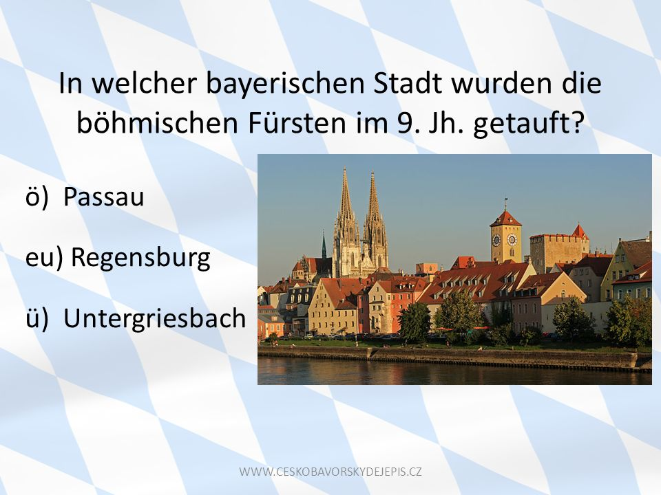 In welcher bayerischen Stadt wurden die böhmischen Fürsten im 9. Jh. getauft? ö) Passau eu) Regensburg ü) Untergriesbach WWW.CESKOBAVORSKYDEJEPIS.CZ