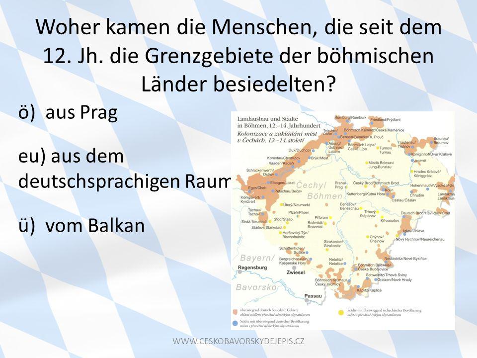 Woher kamen die Menschen, die seit dem 12. Jh. die Grenzgebiete der böhmischen Länder besiedelten? ö) aus Prag eu) aus dem deutschsprachigen Raum ü) v