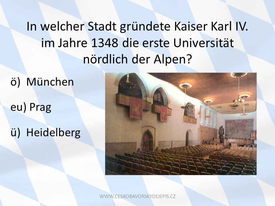 In welcher Stadt gründete Kaiser Karl IV. im Jahre 1348 die erste Universität nördlich der Alpen? ö) München eu) Prag ü) Heidelberg WWW.CESKOBAVORSKYD