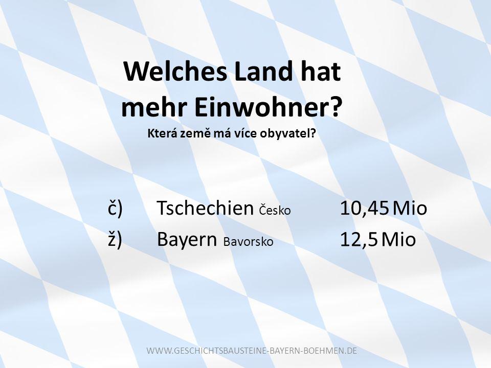 Welches Land hat mehr Einwohner? Která země má více obyvatel? č) Tschechien Česko ž) Bayern Bavorsko 10,45 Mio 12,5 Mio WWW.GESCHICHTSBAUSTEINE-BAYERN