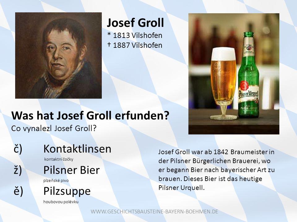 Josef Groll * 1813 Vilshofen 1887 Vilshofen Was hat Josef Groll erfunden? Co vynalezl Josef Groll? č) Kontaktlinsen kontaktní čočky ž) Pilsner Bier pl