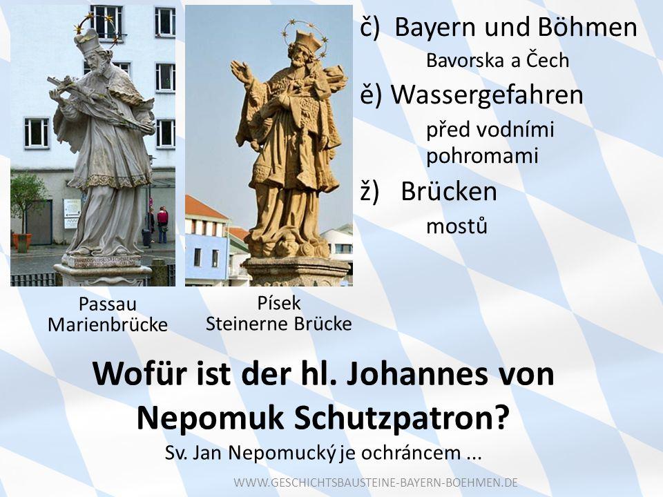 Wofür ist der hl. Johannes von Nepomuk Schutzpatron? Sv. Jan Nepomucký je ochráncem... Písek Steinerne Brücke Passau Marienbrücke č) Bayern und Böhmen