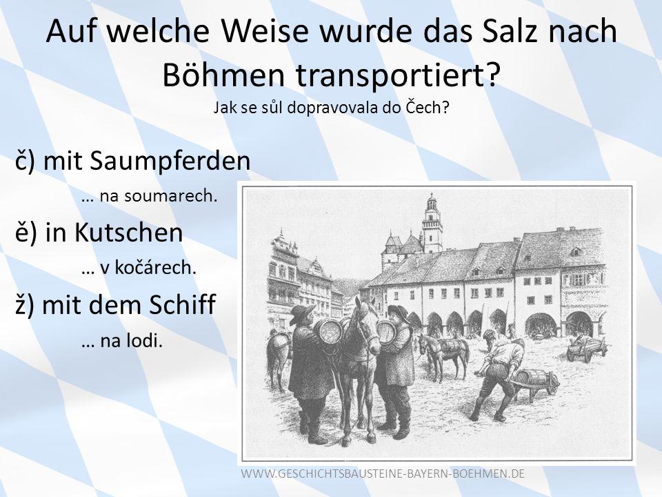 Auf welche Weise wurde das Salz nach Böhmen transportiert? Jak se sůl dopravovala do Čech? č) mit Saumpferden … na soumarech. ě) in Kutschen … v kočár