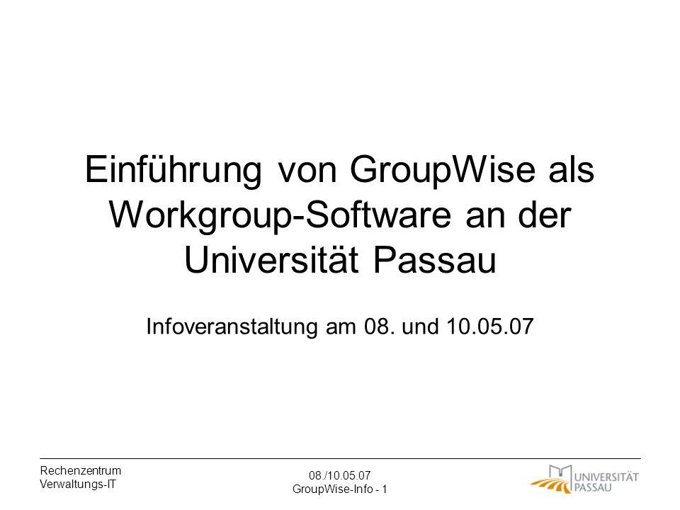 Rechenzentrum Verwaltungs-IT 08./10.05.07 GroupWise-Info - 1 Einführung von GroupWise als Workgroup-Software an der Universität Passau Infoveranstaltung am 08.
