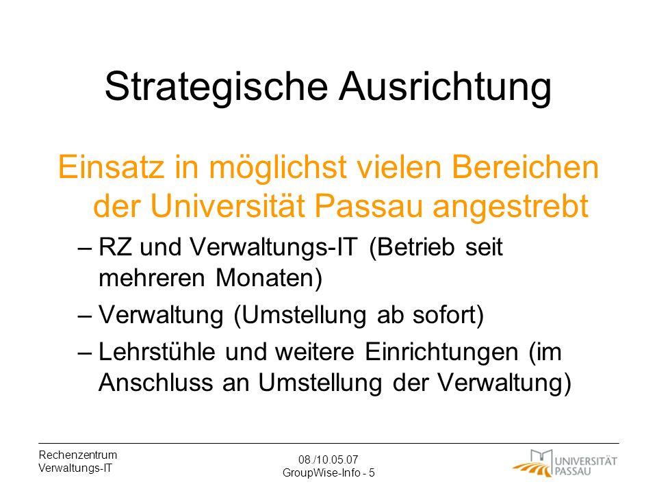 Rechenzentrum Verwaltungs-IT 08./10.05.07 GroupWise-Info - 5 Strategische Ausrichtung Einsatz in möglichst vielen Bereichen der Universität Passau angestrebt –RZ und Verwaltungs-IT (Betrieb seit mehreren Monaten) –Verwaltung (Umstellung ab sofort) –Lehrstühle und weitere Einrichtungen (im Anschluss an Umstellung der Verwaltung)