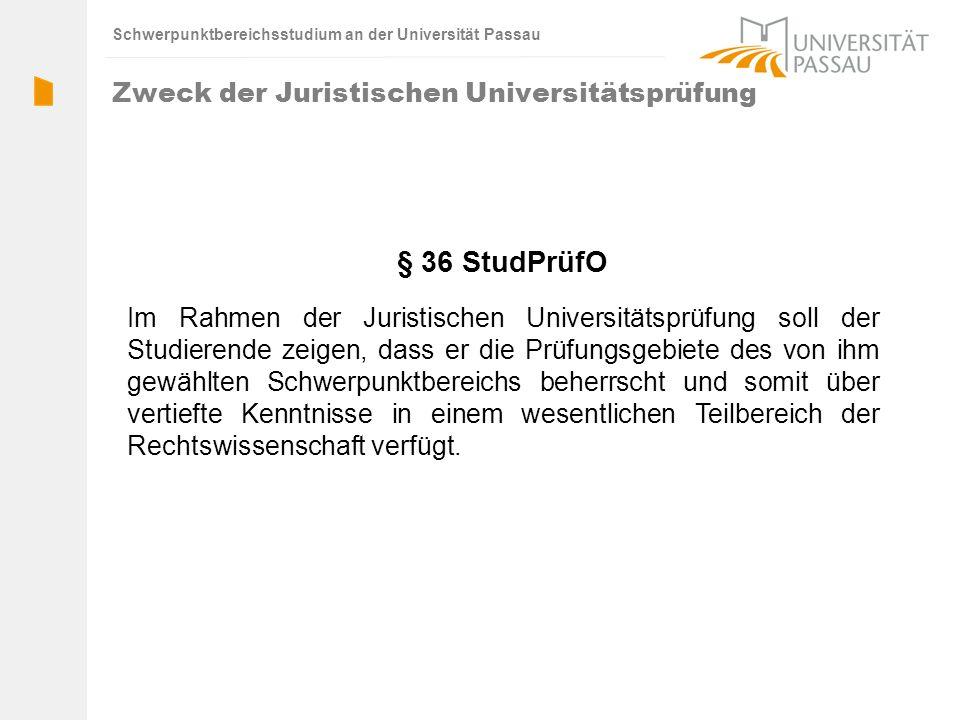 Schwerpunktbereichsstudium an der Universität Passau § 36 StudPrüfO Im Rahmen der Juristischen Universitätsprüfung soll der Studierende zeigen, dass er die Prüfungsgebiete des von ihm gewählten Schwerpunktbereichs beherrscht und somit über vertiefte Kenntnisse in einem wesentlichen Teilbereich der Rechtswissenschaft verfügt.