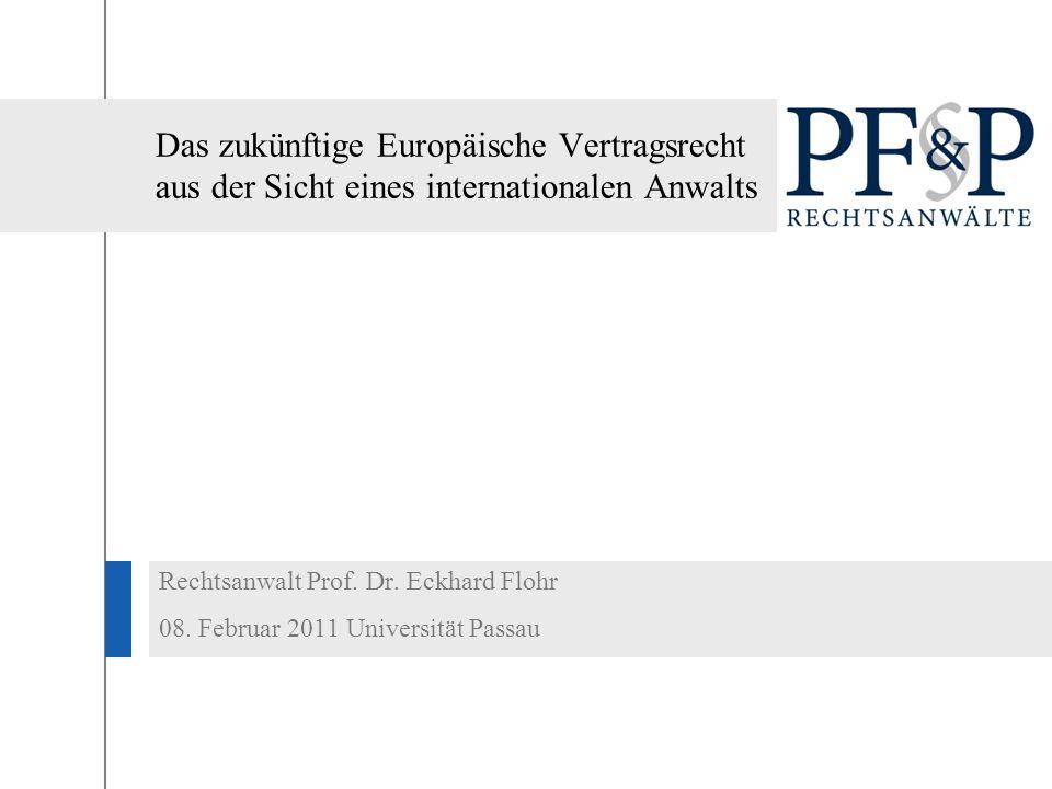 Das zukünftige Europäische Vertragsrecht aus der Sicht eines internationalen Anwalts Rechtsanwalt Prof. Dr. Eckhard Flohr 08. Februar 2011 Universität