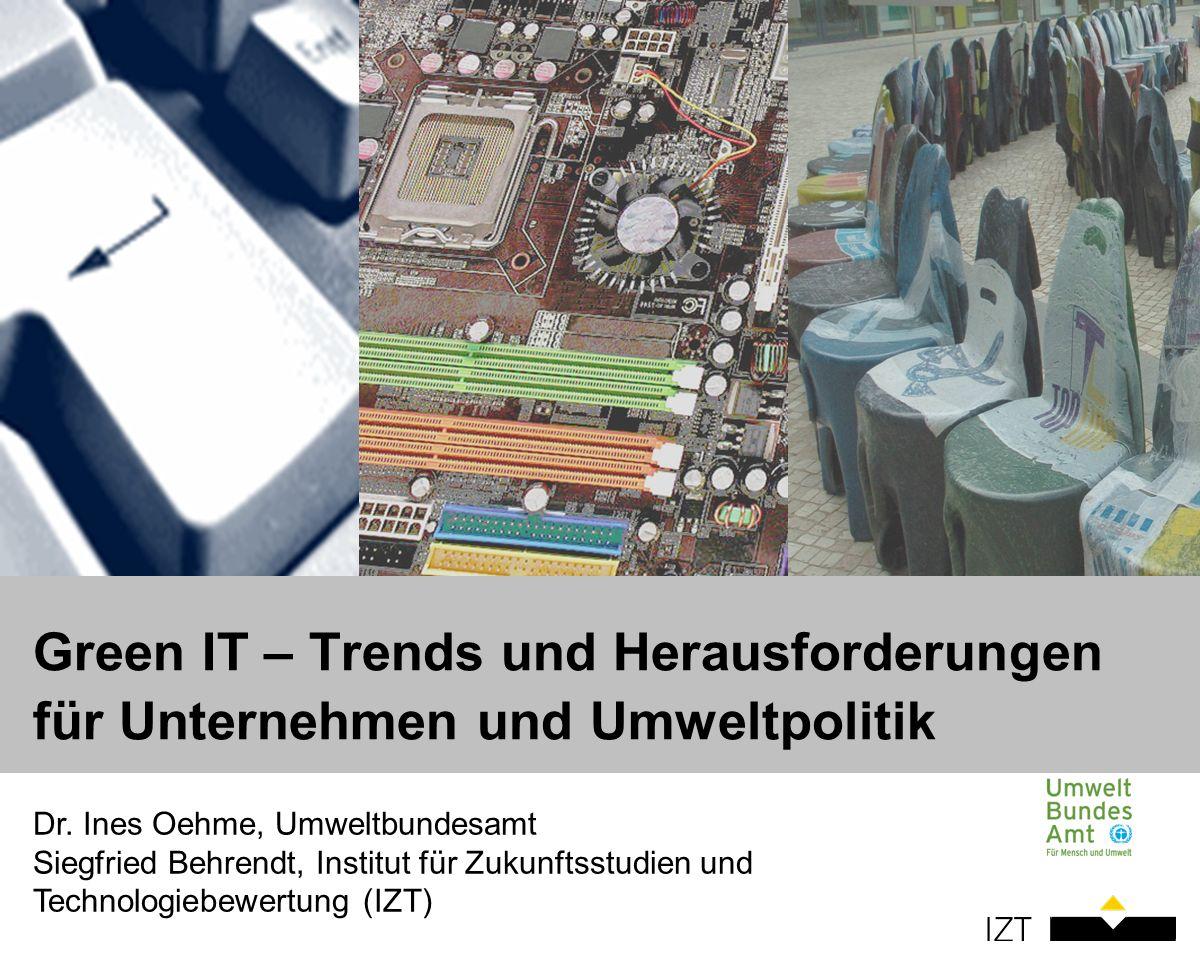 Dr. Ines Oehme, Umweltbundesamt Siegfried Behrendt, Institut für Zukunftsstudien und Technologiebewertung (IZT) Green IT – Trends und Herausforderunge