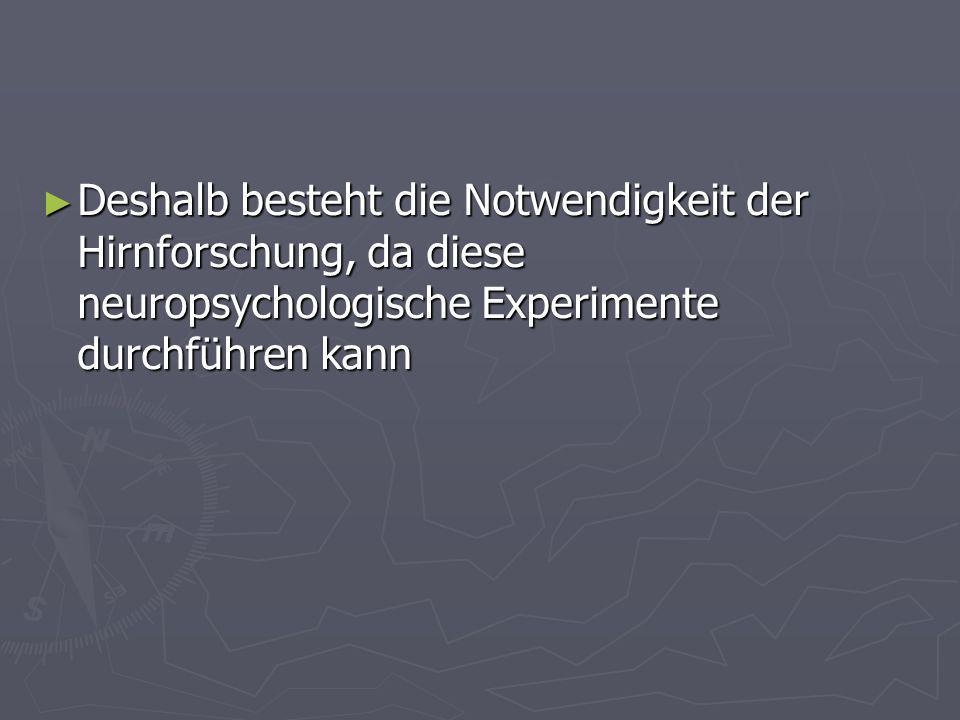 Deshalb besteht die Notwendigkeit der Hirnforschung, da diese neuropsychologische Experimente durchführen kann Deshalb besteht die Notwendigkeit der H