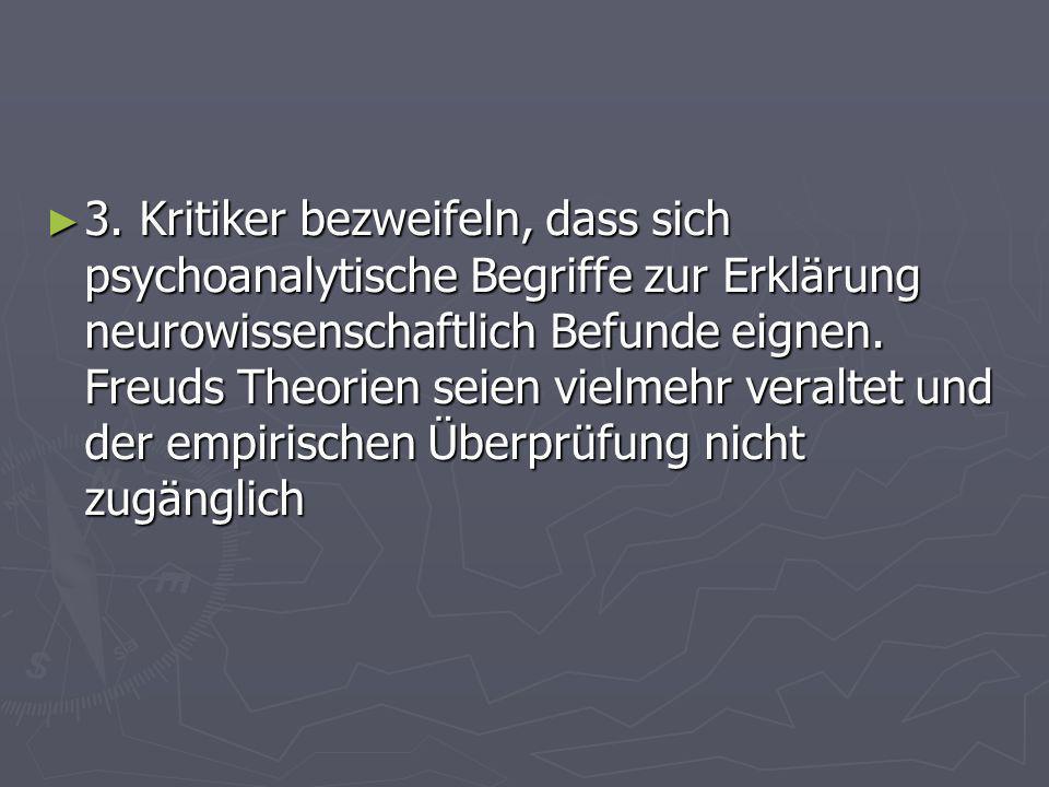 3. Kritiker bezweifeln, dass sich psychoanalytische Begriffe zur Erklärung neurowissenschaftlich Befunde eignen. Freuds Theorien seien vielmehr veralt