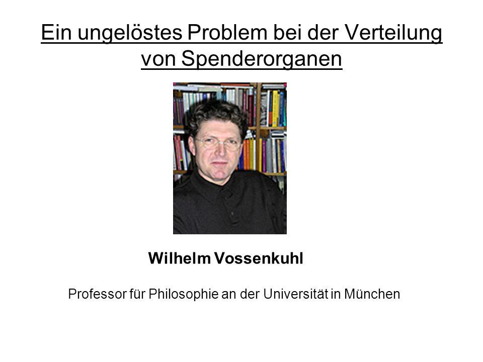 Ein ungelöstes Problem bei der Verteilung von Spenderorganen Wilhelm Vossenkuhl Professor für Philosophie an der Universität in München