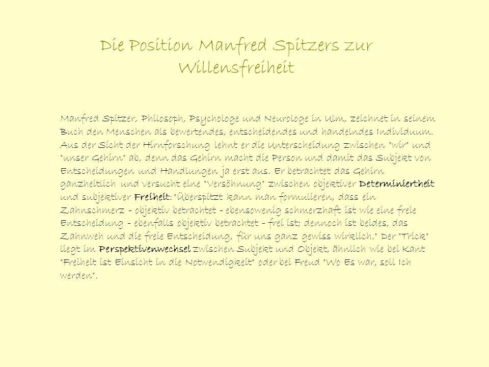Die Position Manfred Spitzers zur Willensfreiheit Manfred Spitzer, Philosoph, Psychologe und Neurologe in Ulm, zeichnet in seinem Buch den Menschen al