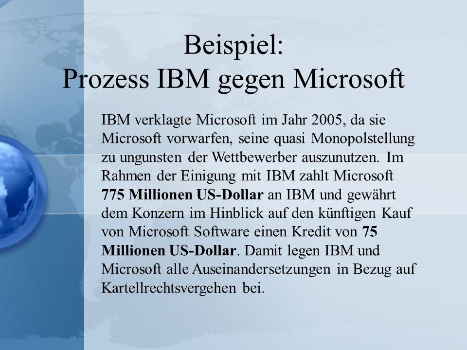 Beispiel: Prozess IBM gegen Microsoft IBM verklagte Microsoft im Jahr 2005, da sie Microsoft vorwarfen, seine quasi Monopolstellung zu ungunsten der W