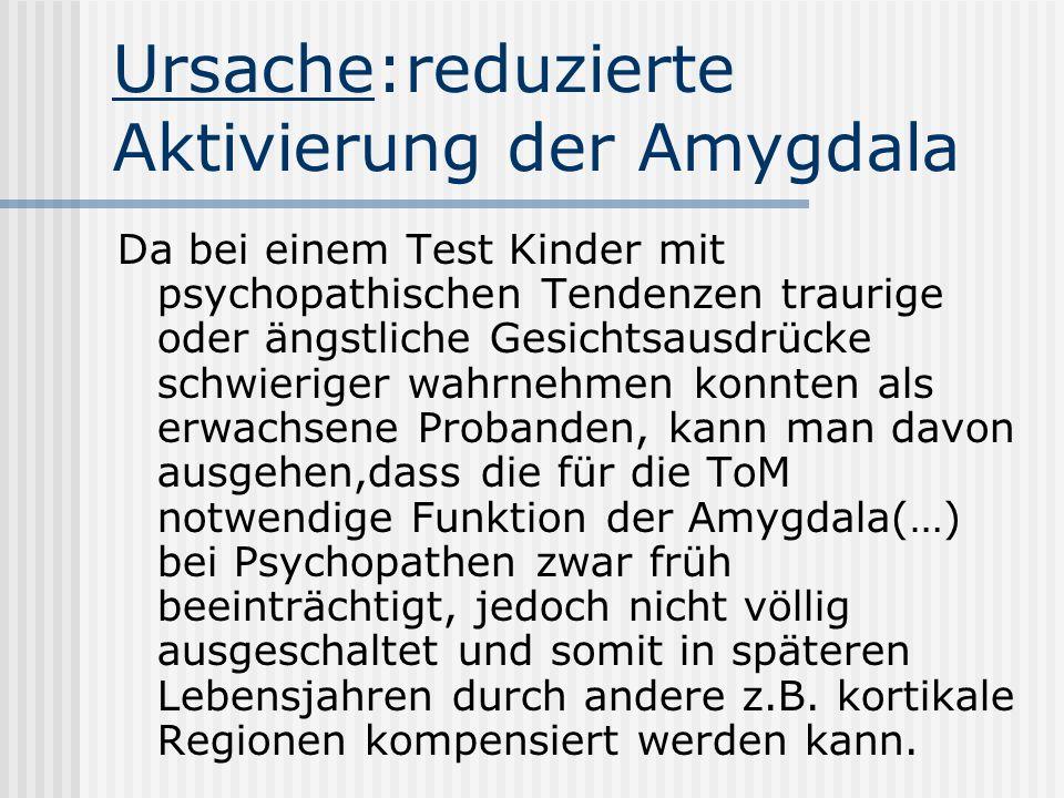 Ursache:reduzierte Aktivierung der Amygdala Da bei einem Test Kinder mit psychopathischen Tendenzen traurige oder ängstliche Gesichtsausdrücke schwieriger wahrnehmen konnten als erwachsene Probanden, kann man davon ausgehen,dass die für die ToM notwendige Funktion der Amygdala(…) bei Psychopathen zwar früh beeinträchtigt, jedoch nicht völlig ausgeschaltet und somit in späteren Lebensjahren durch andere z.B.