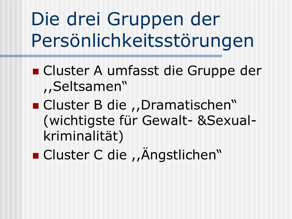 Die drei Gruppen der Persönlichkeitsstörungen Cluster A umfasst die Gruppe der,,Seltsamen Cluster B die,,Dramatischen (wichtigste für Gewalt- &Sexual- kriminalität) Cluster C die,,Ängstlichen