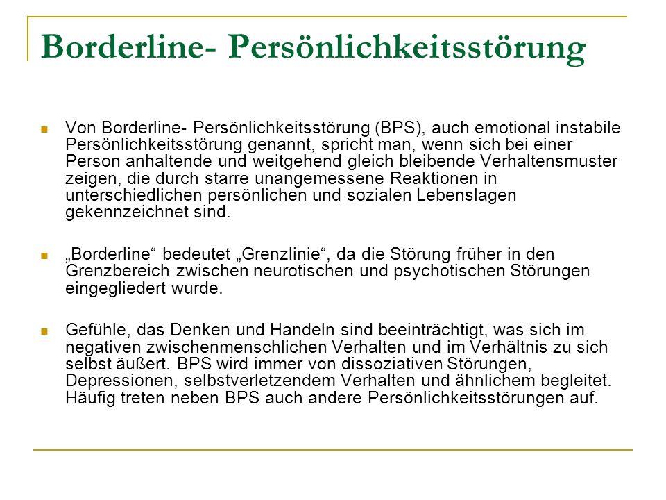 Borderline- Persönlichkeitsstörung Von Borderline- Persönlichkeitsstörung (BPS), auch emotional instabile Persönlichkeitsstörung genannt, spricht man, wenn sich bei einer Person anhaltende und weitgehend gleich bleibende Verhaltensmuster zeigen, die durch starre unangemessene Reaktionen in unterschiedlichen persönlichen und sozialen Lebenslagen gekennzeichnet sind.