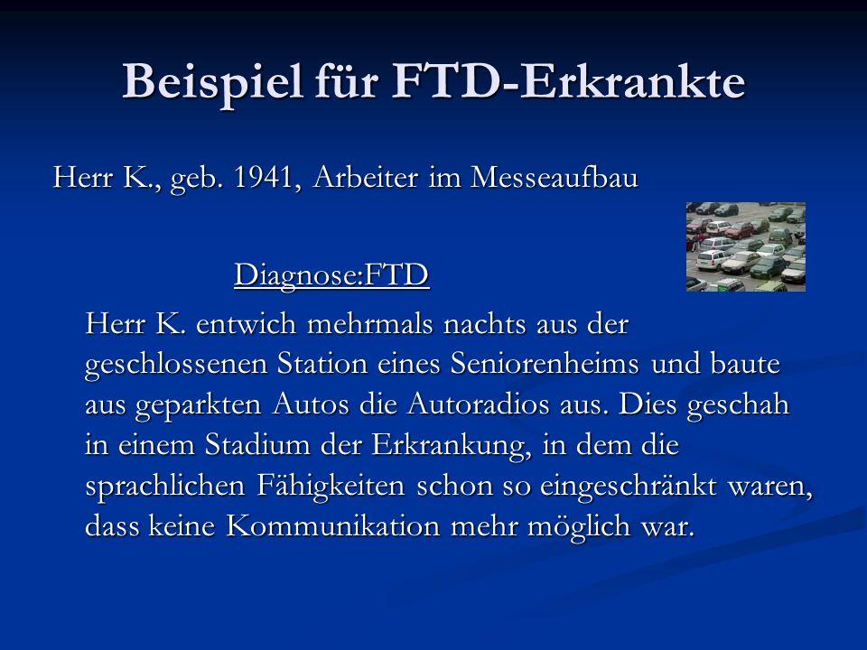 Beispiel für FTD-Erkrankte Herr K., geb. 1941, Arbeiter im Messeaufbau Diagnose:FTD Diagnose:FTD Herr K. entwich mehrmals nachts aus der geschlossenen