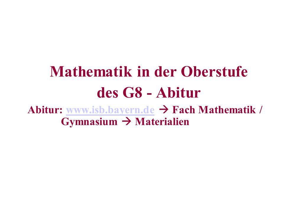Mathematik in der Oberstufe des G8 - Abitur Abitur: www.isb.bayern.de Fach Mathematik / Gymnasium Materialienwww.isb.bayern.de