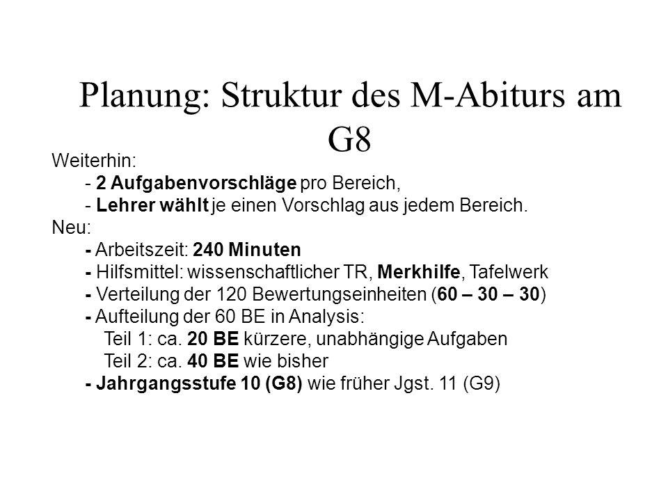 Planung: Struktur des M-Abiturs am G8 Weiterhin: - 2 Aufgabenvorschläge pro Bereich, - Lehrer wählt je einen Vorschlag aus jedem Bereich. Neu: - Arbei