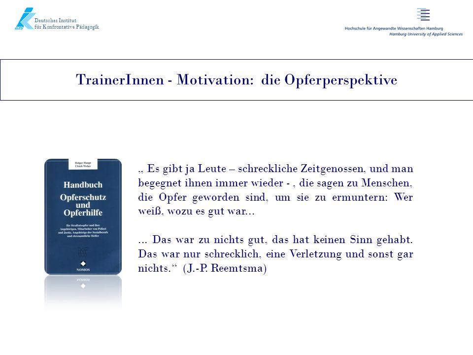 Deutsches Institut für Konfrontative Pädagogik TrainerInnen - Motivation: die Opferperspektive Es gibt ja Leute – schreckliche Zeitgenossen, und man b