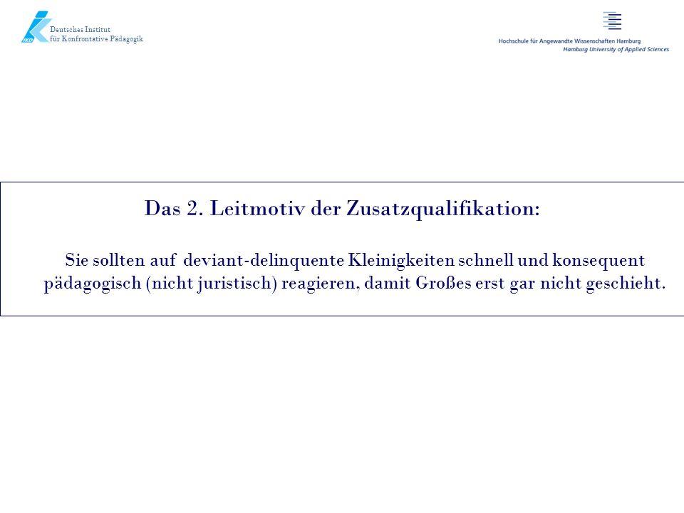 Deutsches Institut für Konfrontative Pädagogik Das 2. Leitmotiv der Zusatzqualifikation: Sie sollten auf deviant-delinquente Kleinigkeiten schnell und