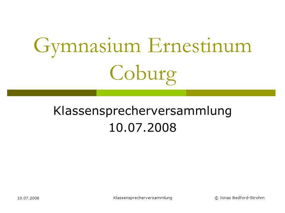 Klassensprecherversammlung 10.07.2008 © Jonas Bedford-Strohm Gymnasium Ernestinum Coburg Klassensprecherversammlung 10.07.2008