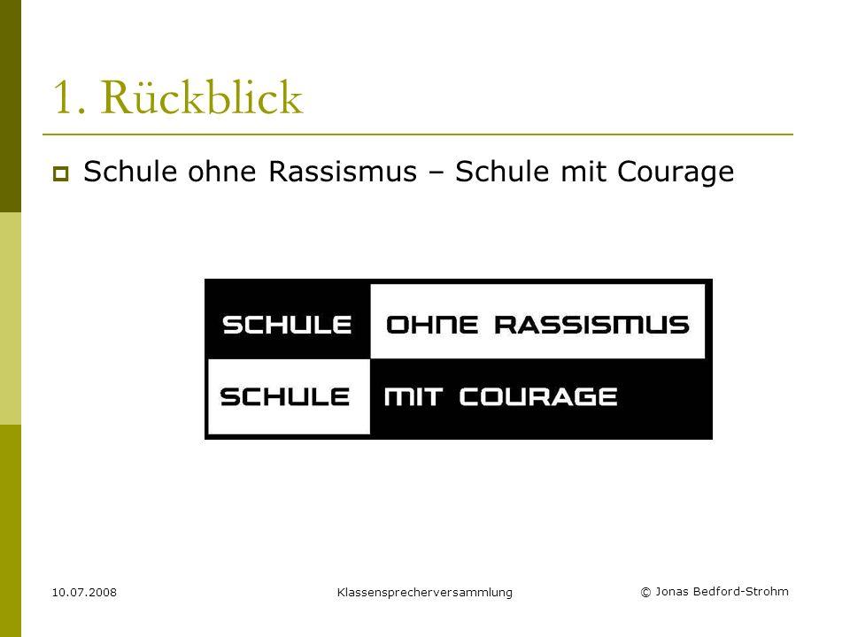 © Jonas Bedford-Strohm 10.07.2008Klassensprecherversammlung 1. Rückblick Schule ohne Rassismus – Schule mit Courage