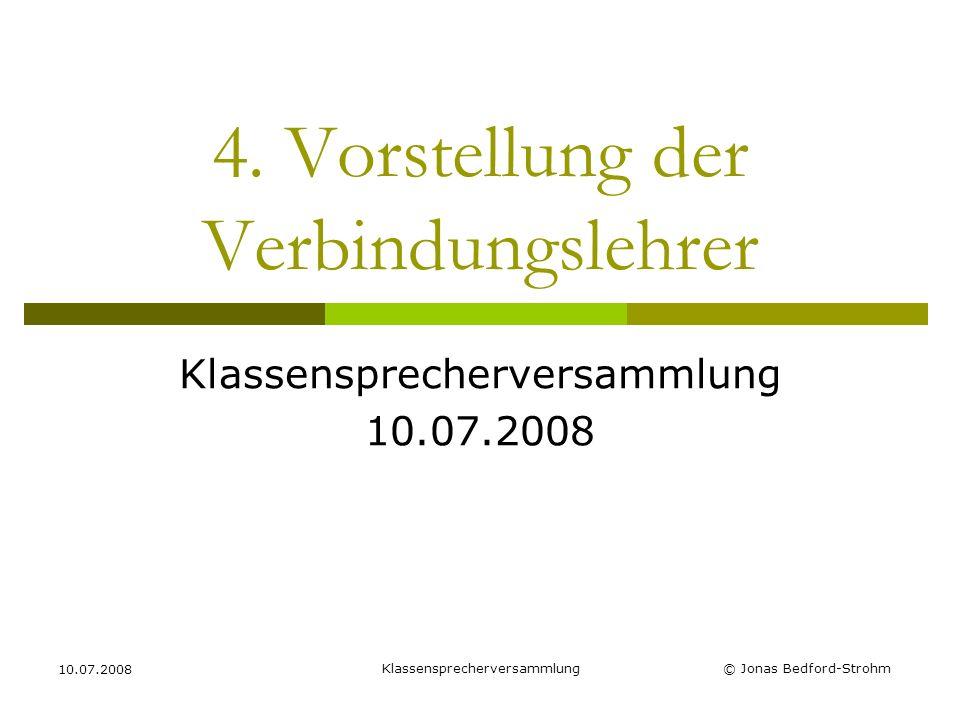 Klassensprecherversammlung 10.07.2008 © Jonas Bedford-Strohm 4. Vorstellung der Verbindungslehrer Klassensprecherversammlung 10.07.2008
