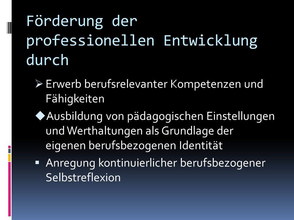 Förderung der professionellen Entwicklung durch Erwerb berufsrelevanter Kompetenzen und Fähigkeiten Ausbildung von pädagogischen Einstellungen und Werthaltungen als Grundlage der eigenen berufsbezogenen Identität Anregung kontinuierlicher berufsbezogener Selbstreflexion