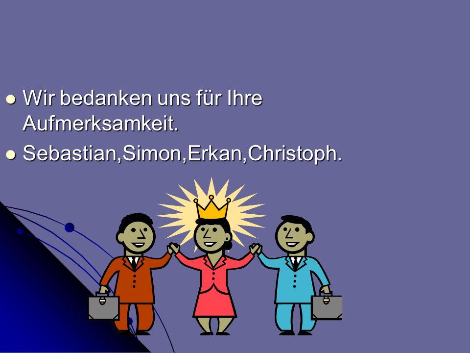Wir bedanken uns für Ihre Aufmerksamkeit. Wir bedanken uns für Ihre Aufmerksamkeit. Sebastian,Simon,Erkan,Christoph. Sebastian,Simon,Erkan,Christoph.