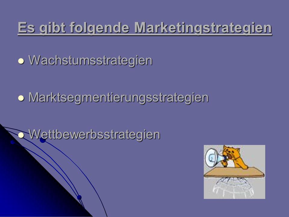 Es gibt folgende Marketingstrategien Wachstumsstrategien Wachstumsstrategien Marktsegmentierungsstrategien Marktsegmentierungsstrategien Wettbewerbsst