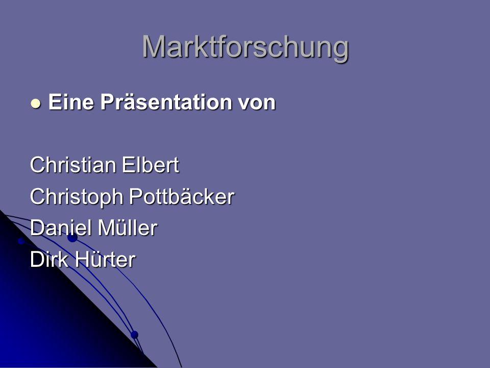 Marktforschung Eine Präsentation von Eine Präsentation von Christian Elbert Christoph Pottbäcker Daniel Müller Dirk Hürter