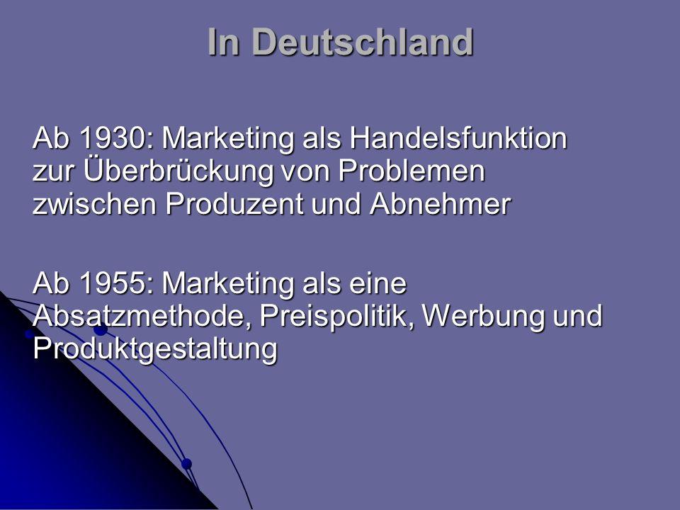 In Deutschland Ab 1930: Marketing als Handelsfunktion zur Überbrückung von Problemen zwischen Produzent und Abnehmer Ab 1955: Marketing als eine Absat