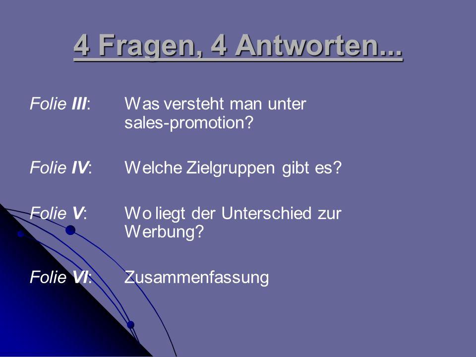 4 Fragen, 4 Antworten... Folie III: Was versteht man unter sales-promotion? Folie IV: Welche Zielgruppen gibt es? Folie V:Wo liegt der Unterschied zur