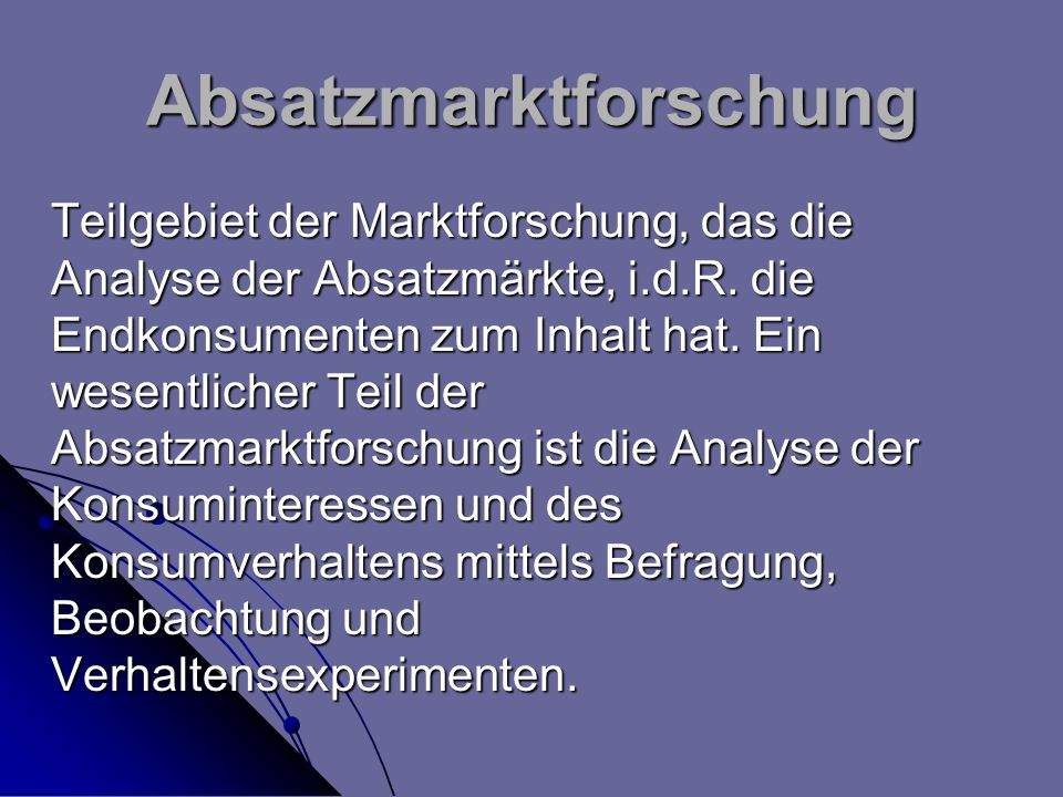 Absatzmarktforschung Teilgebiet der Marktforschung, das die Analyse der Absatzmärkte, i.d.R. die Endkonsumenten zum Inhalt hat. Ein wesentlicher Teil